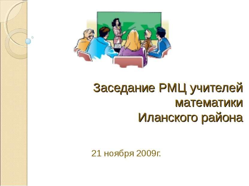 Заседание РМЦ учителей математики Иланского района 21 ноября 2009г.