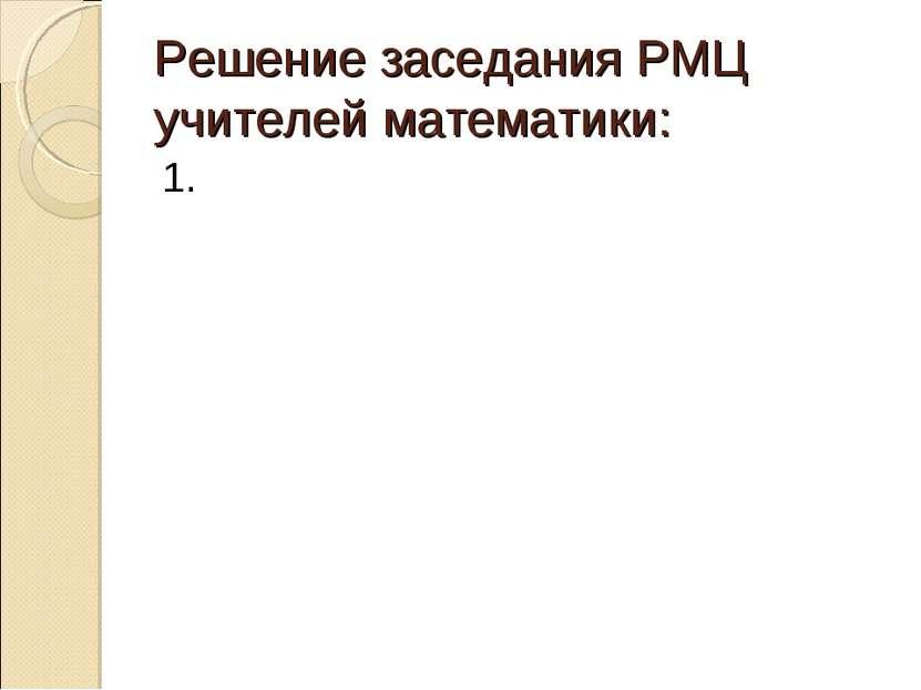 Решение заседания РМЦ учителей математики: 1.