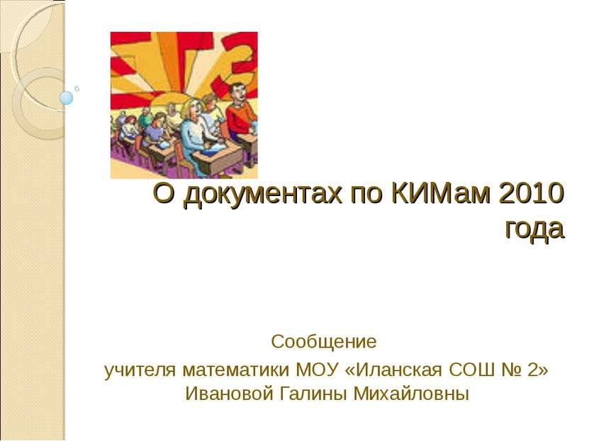 О документах по КИМам 2010 года Сообщение учителя математики МОУ «Иланская СО...