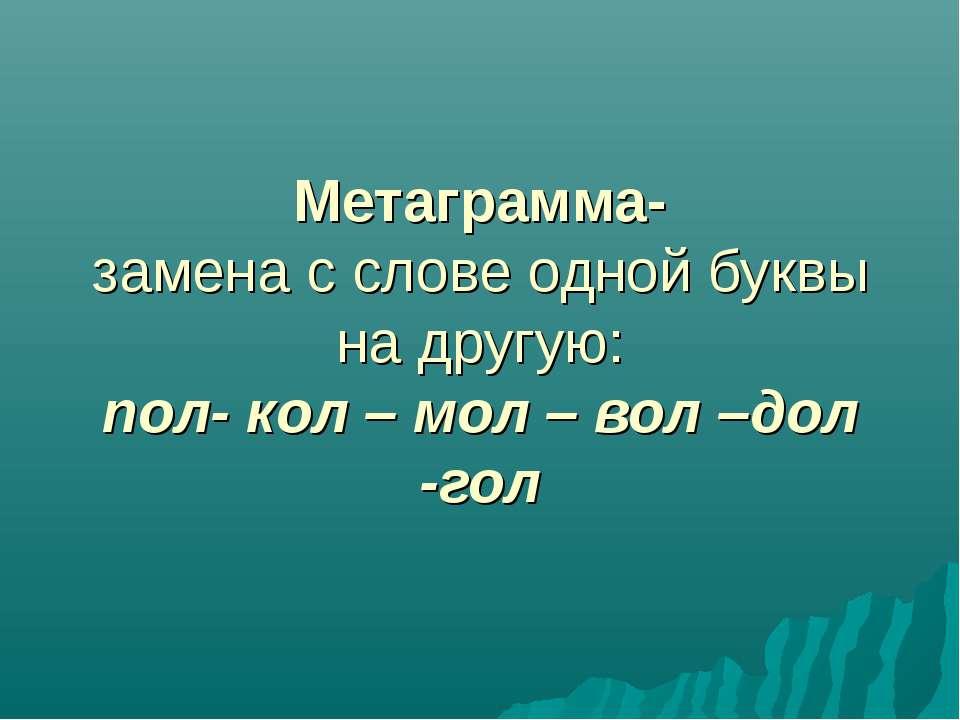 Метаграмма- замена с слове одной буквы на другую: пол- кол – мол – вол –дол -гол
