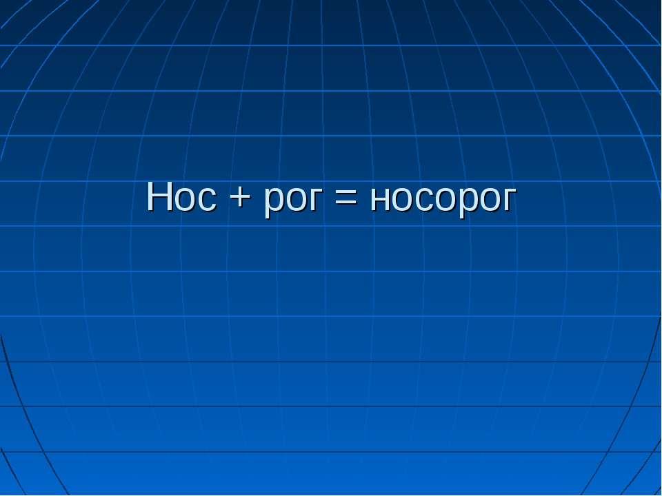 Нос + рог = носорог