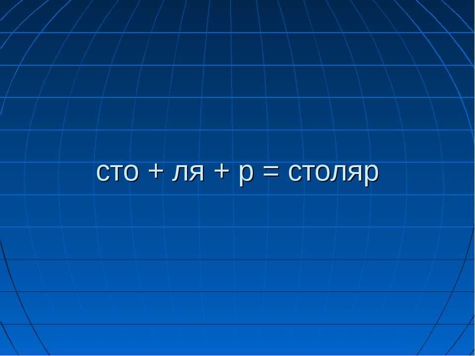 сто + ля + р = столяр