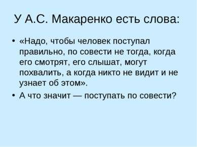 У А.С. Макаренко есть слова: «Надо, чтобы человек поступал правильно, по сове...