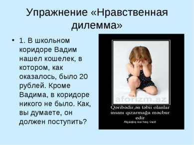 Упражнение «Нравственная дилемма» 1. В школьном коридоре Вадим нашел кошелек,...