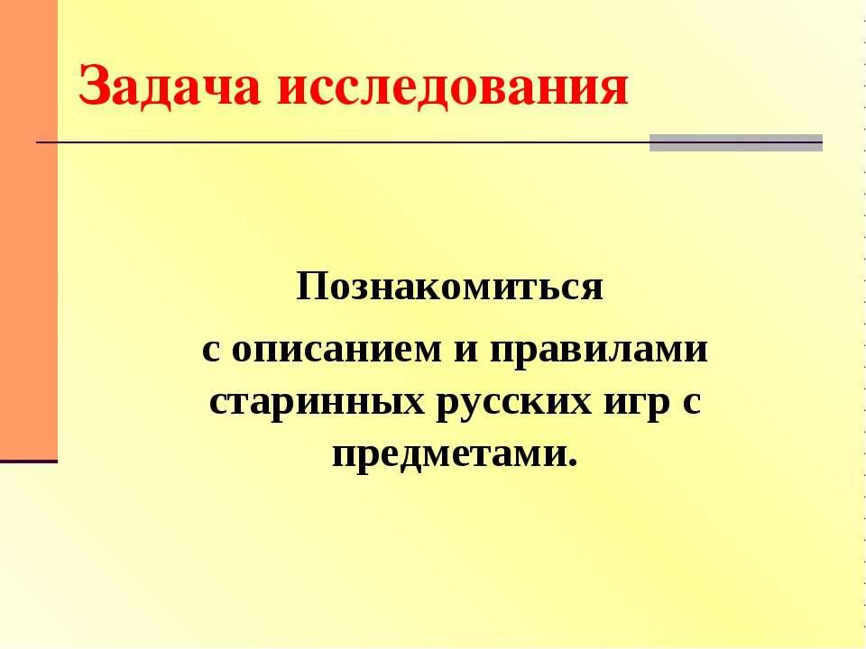 Задача исследования Познакомиться с описанием и правилами старинных русских и...
