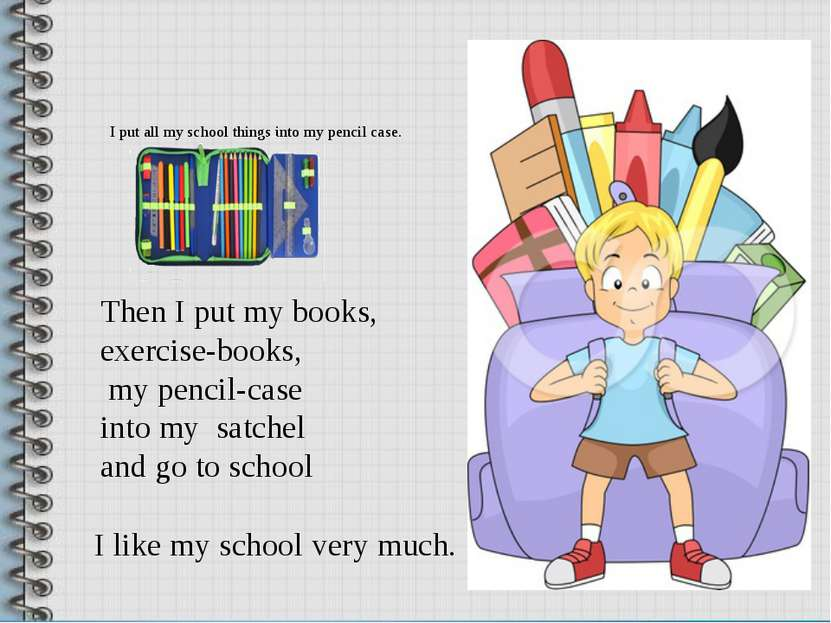 I put all my school things into my pencil case. I like my school very much. T...