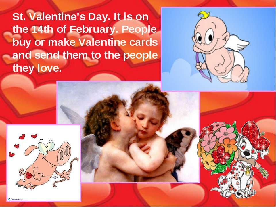 St. Valentine's Day. It is on the 14th of February. People buy or make Valent...