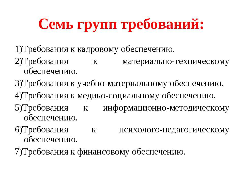 Семь групп требований: 1)Требования к кадровому обеспечению. 2)Требования к м...