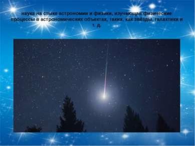 наука на стыке астрономии и физики, изучающая физические процессы в астрономи...