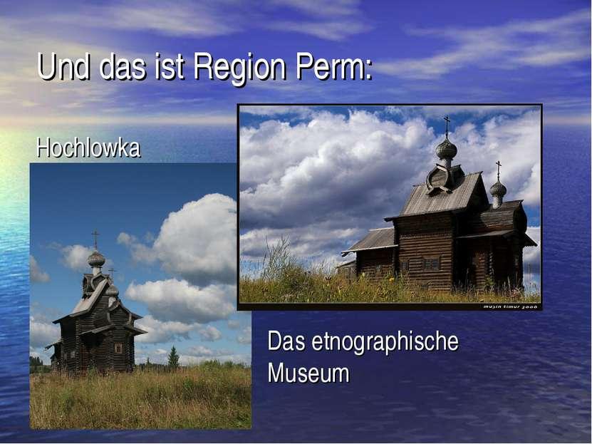 Und das ist Region Perm: Hochlowka Das etnographische Museum