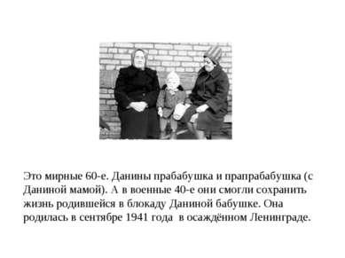 Это мирные 60-е. Данины прабабушка и прапрабабушка (с Даниной мамой). А в вое...
