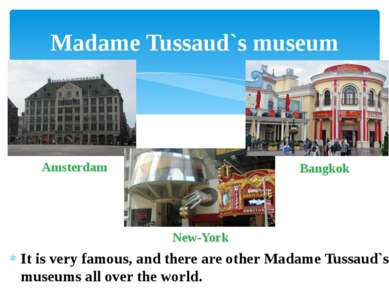 It is very famous, and there are other Madame Tussaud`s museums all over the ...