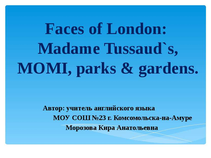 Faces of London: Madame Tussaud`s, MOMI, parks & gardens. Автор: учитель англ...