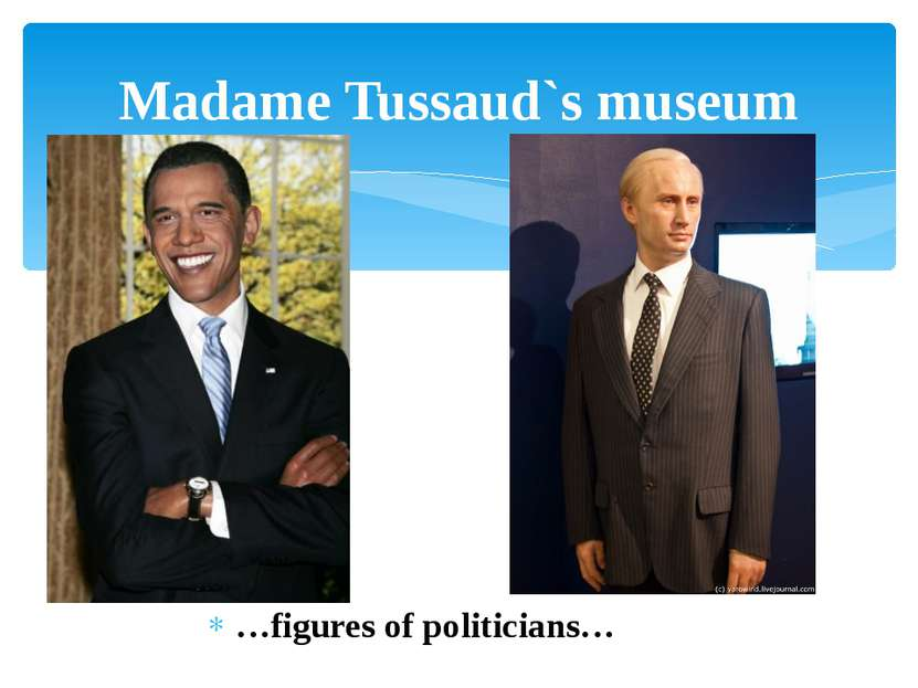…figures of politicians… Madame Tussaud`s museum