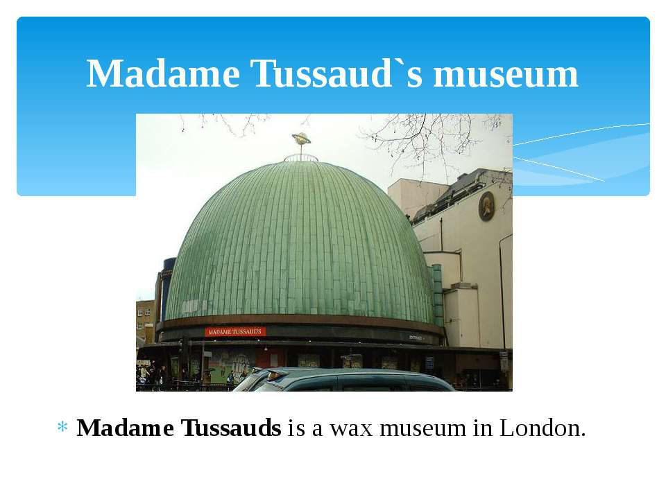 Madame Tussauds is a wax museum in London. Madame Tussaud`s museum