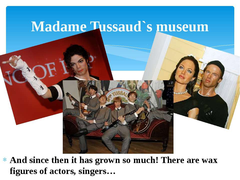And since then it has grown so much! There are wax figures of actors, singers...