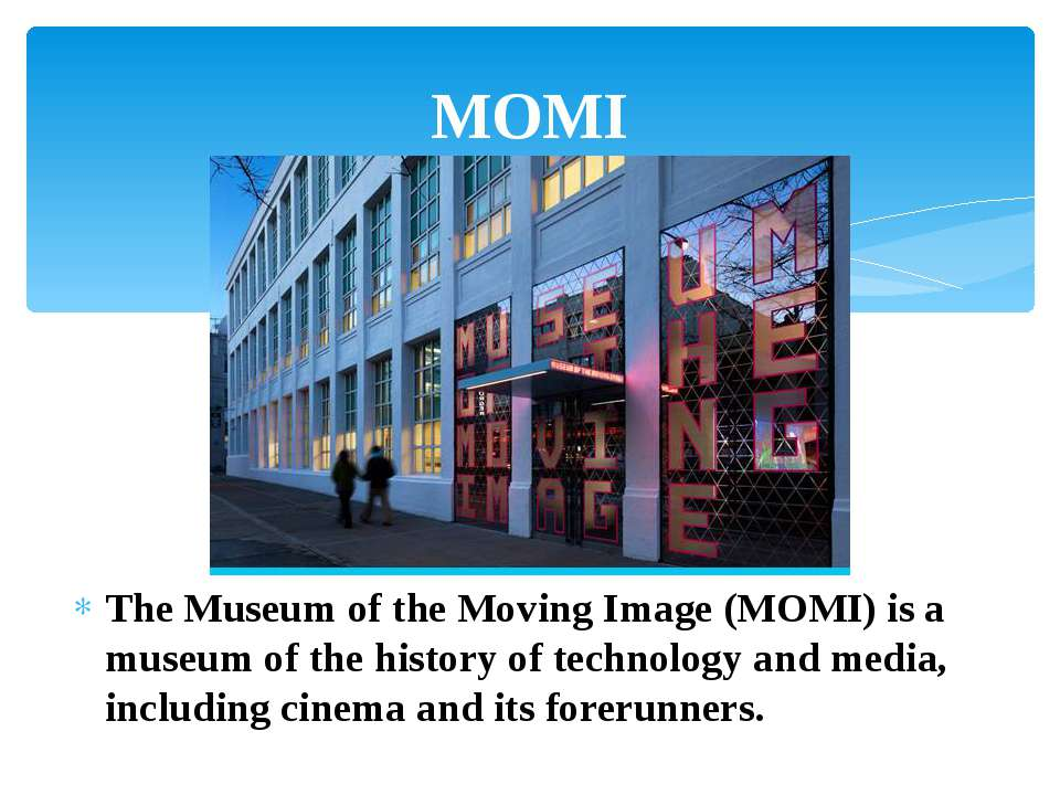 The Museum of the Moving Image (MOMI) is a museum of the history of technolog...