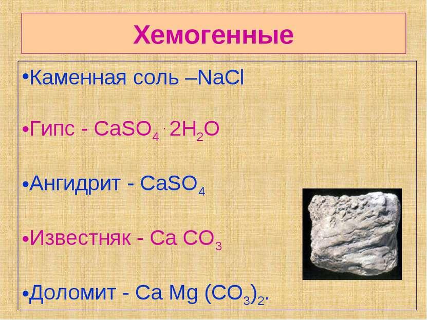 Хемогенные Каменная соль –NaCl Гипс - CaSO4 . 2H2O Ангидрит - CaSO4 Известняк...