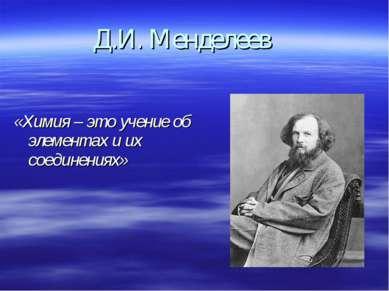 Д.И. Менделеев «Химия – это учение об элементах и их соединениях»