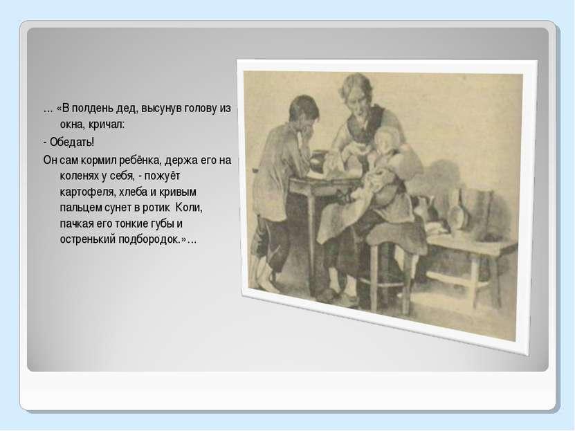 … «В полдень дед, высунув голову из окна, кричал: - Обедать! Он сам кормил ре...