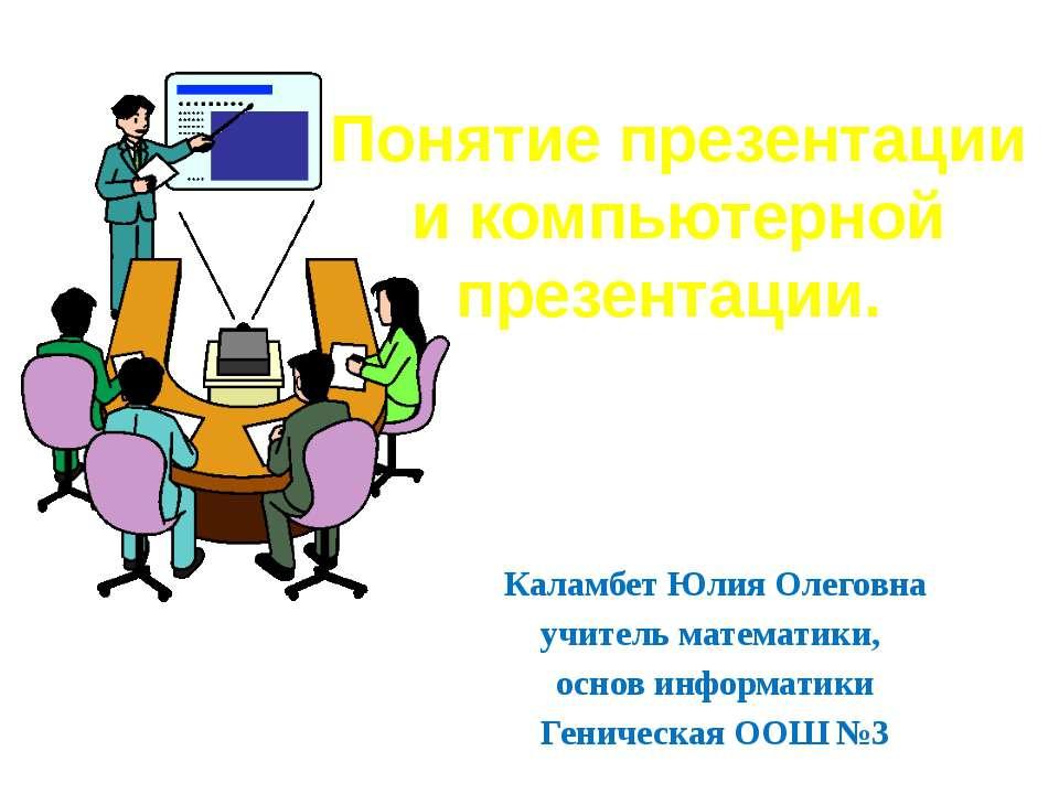 Понятие презентации и компьютерной презентации. Каламбет Юлия Олеговна учител...