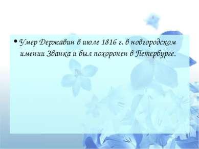 Умер Державин в июле1816 г.в новгородском имении Званка и был похоронен в П...