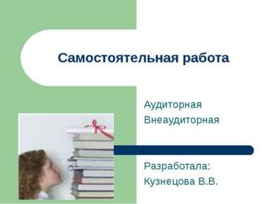 Аудиторная Внеаудиторная Разработала: Кузнецова В.В. Самостоятельная работа