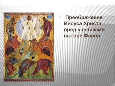 Преображение Иисуса Христа пред учениками на горе Фавор.