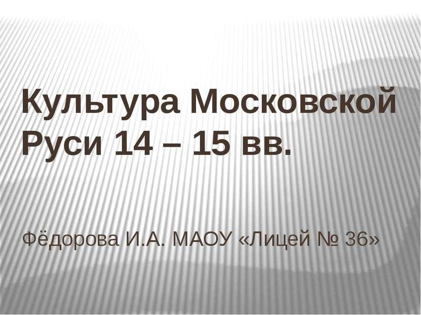 Фёдорова И.А. МАОУ «Лицей № 36» Культура Московской Руси 14 – 15 вв.