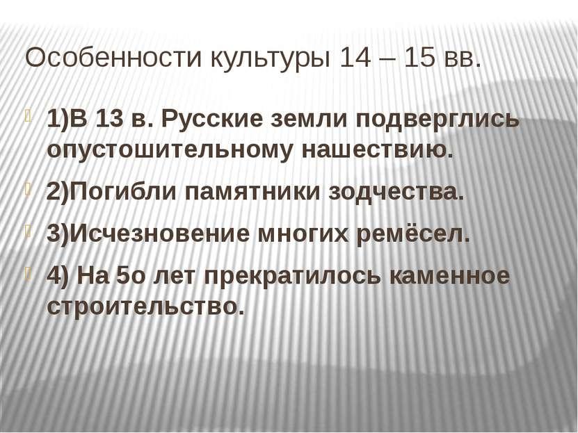 Особенности культуры 14 – 15 вв. 1)В 13 в. Русские земли подверглись опустоши...