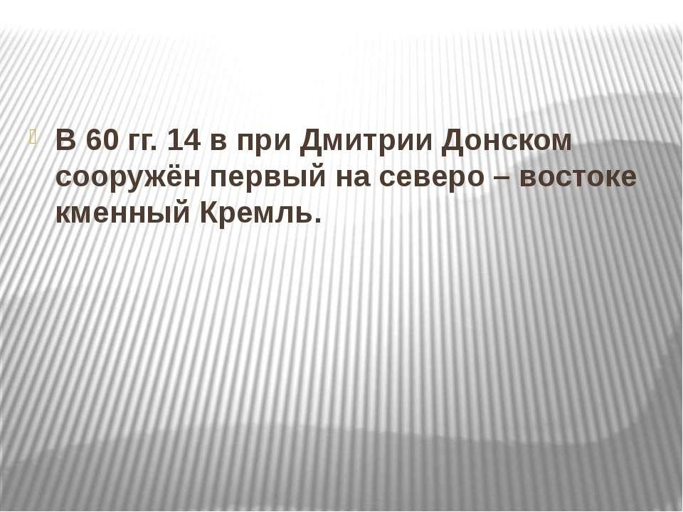 В 60 гг. 14 в при Дмитрии Донском сооружён первый на северо – востоке кменный...