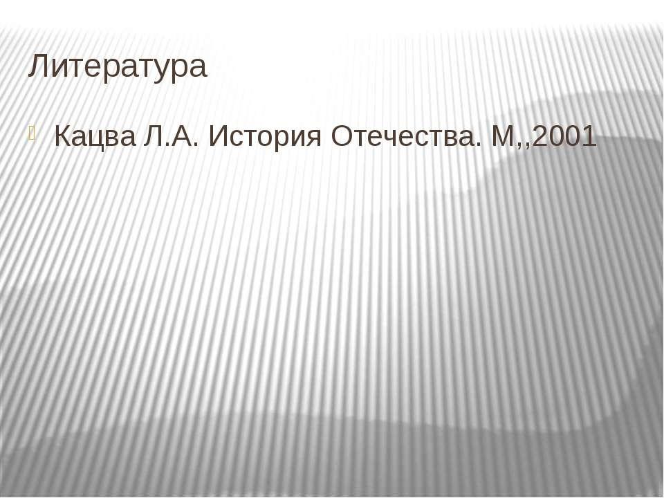 Литература Кацва Л.А. История Отечества. М,,2001