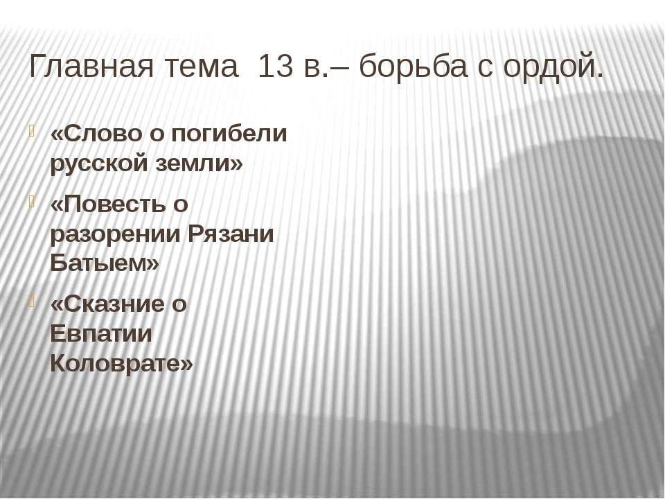 Главная тема 13 в.– борьба с ордой. «Слово о погибели русской земли» «Повесть...