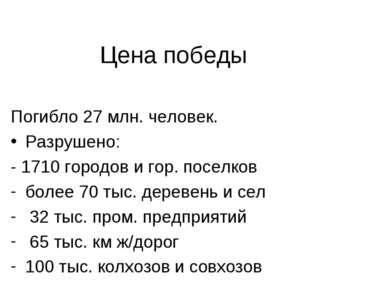 Цена победы Погибло 27 млн. человек. Разрушено: - 1710 городов и гор. поселко...