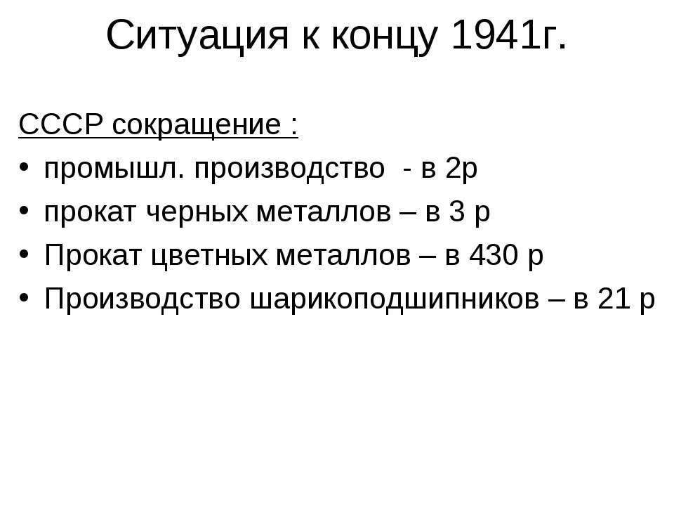 Ситуация к концу 1941г. СССР сокращение : промышл. производство - в 2р прокат...