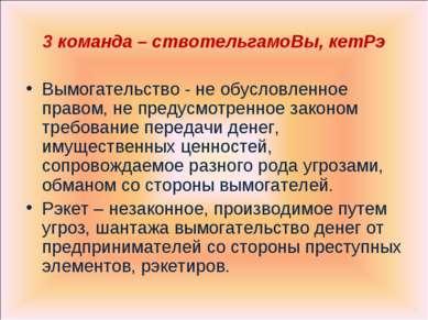 3 команда – ствотельгамоВы, кетРэ Вымогательство - не обусловленное правом, н...