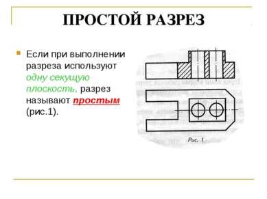 ПРОСТОЙ РАЗРЕЗ Если при выполнении разреза используют одну секущую плоскость,...