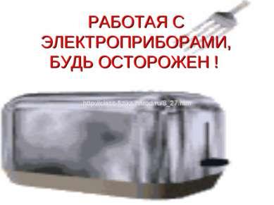 РАБОТАЯ С ЭЛЕКТРОПРИБОРАМИ, БУДЬ ОСТОРОЖЕН ! http://class-fizika.narod.ru/8_2...