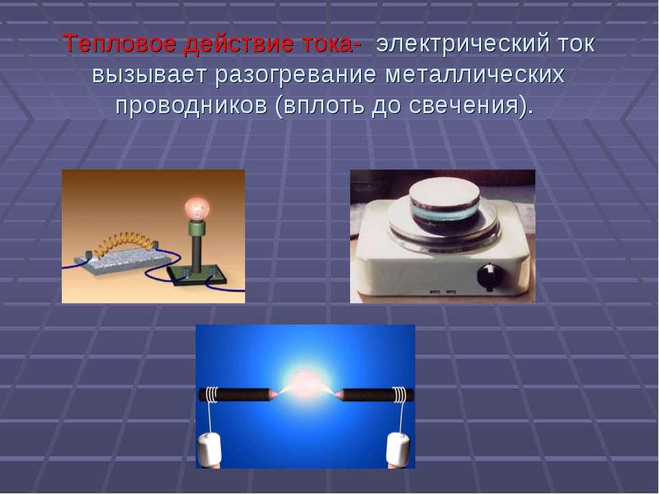 Тепловое действие тока- электрический ток вызывает разогревание металлических...