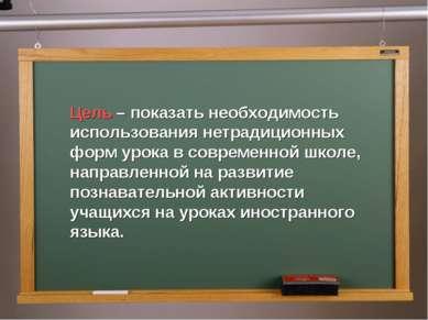Цель – показать необходимость использования нетрадиционных форм урока в совре...