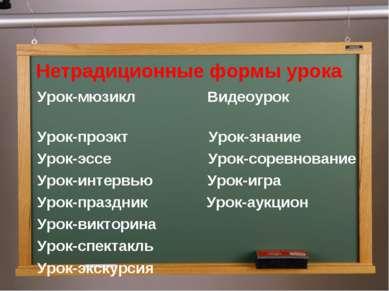 Нетрадиционные формы урока Урок-мюзикл Видеоурок Урок-проэкт Урок-знание Урок...