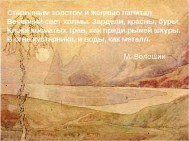 Старинным золотом и желчью напитал Вечерний свет холмы. Зардели, красны, буры...
