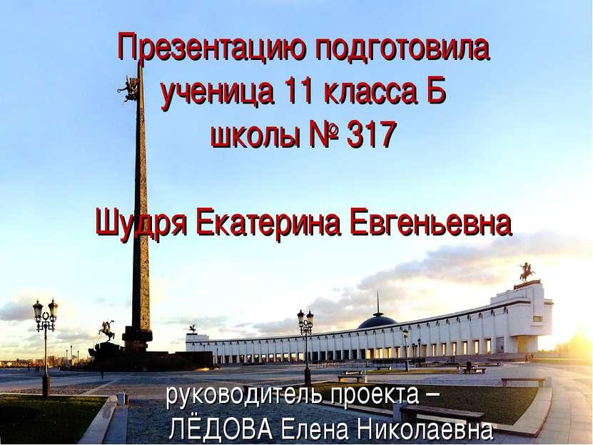 Презентацию подготовила ученица 11 класса Б школы № 317 Шудря Екатерина Евген...