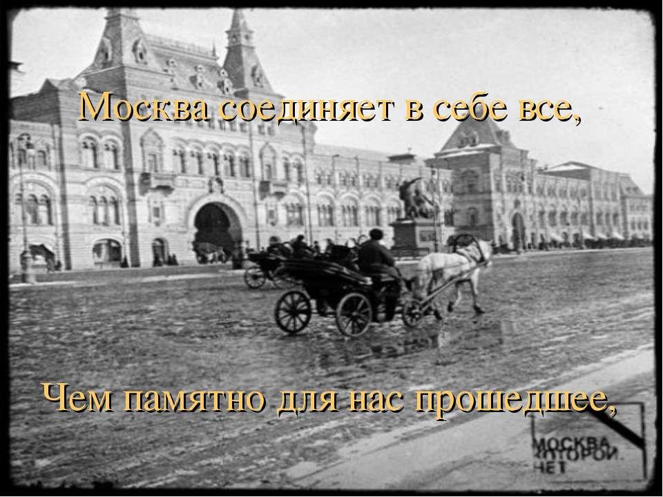 Москва соединяет в себе все, Чем памятно для нас прошедшее,