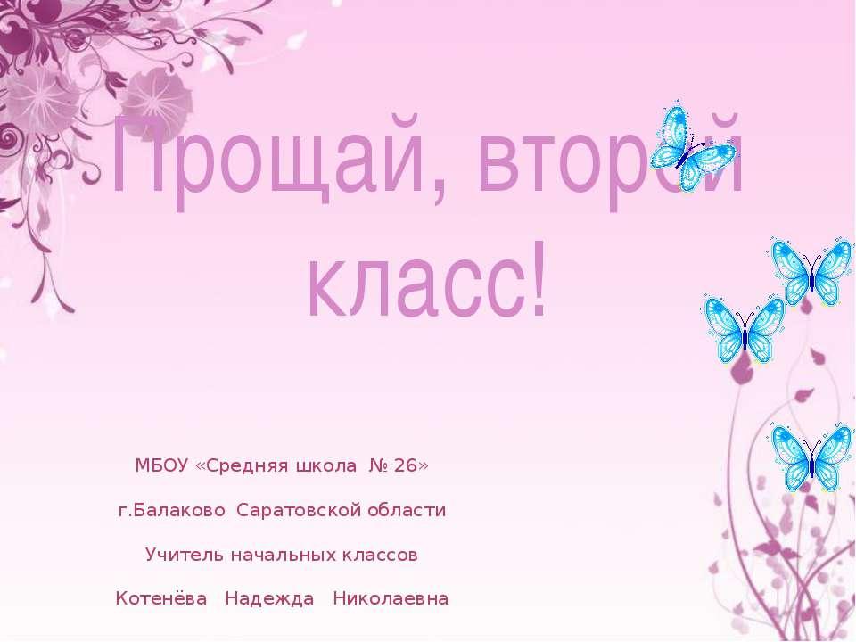 Прощай, второй класс! МБОУ «Средняя школа № 26» г.Балаково Саратовской област...