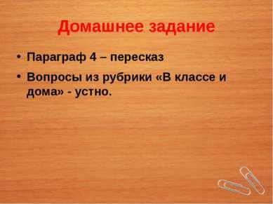 Домашнее задание Параграф 4 – пересказ Вопросы из рубрики «В классе и дома» -...