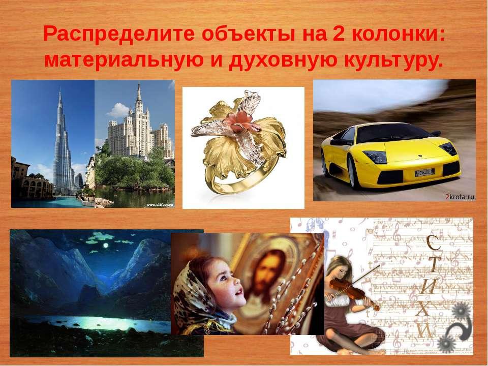 Распределите объекты на 2 колонки: материальную и духовную культуру.