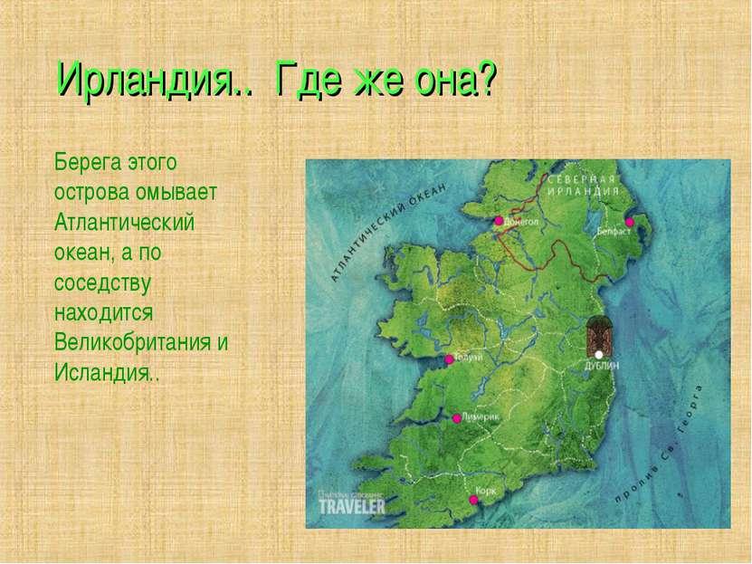 Ирландия.. Где же она? Берега этого острова омывает Атлантический океан, а по...