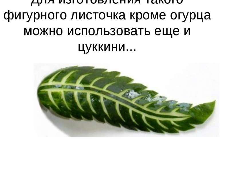 Для изготовления такого фигурного листочка кроме огурца можно использовать ещ...