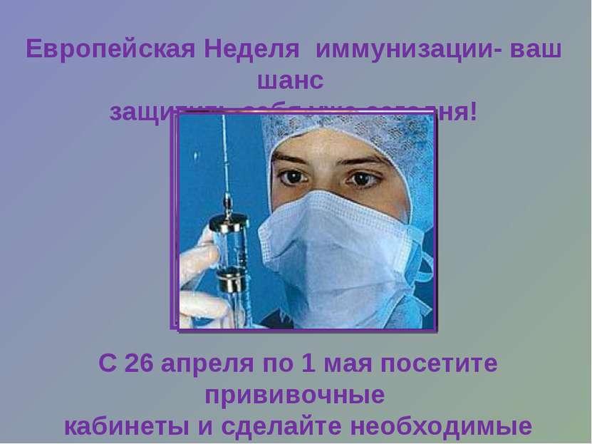 Европейская Неделя иммунизации- ваш шанс защитить себя уже сегодня! С 26 апре...